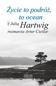 okładka Życie to podróż, to ocean. Z Julią Hartwig rozmawia Artur Cieślar, Ebook | Artur Cieślar