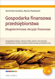 okładka Gospodarka finansowa przedsiębiorstwa. Długoterminowe decyzje finansowe, Ebook | Dominika Kordela, Maciej Pawłowski