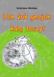 okładka Jak żuk gnojak kulę toczył, Ebook | Katarzyna Michalec