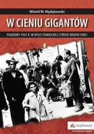 okładka W cieniu gigantów Pogromy w 1941 r. w byłej sowieckiej strefie okupacyjnej, Ebook | Witold  Mędykowski