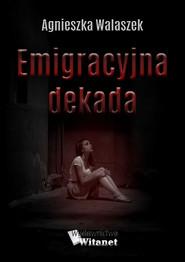 okładka Emigracyjna dekada, Ebook | Agnieszka Walaszek