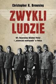 """okładka Zwykli ludzie. 101. Rezerwowy Batalion Policji i """"ostateczne rozwiązanie"""" w Polsce, Ebook   Christopher R. Browning"""