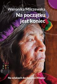 okładka Na początku jest koniec. Na szlakach duchowości Majów, Ebook | Weronika Mliczewska