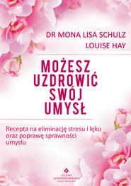okładka Możesz uzdrowić swój umysł. Recepta na eliminację stresu i lęku oraz poprawę sprawności umysłu, Ebook | Mona Lisa Schulz, Louise Hay