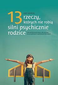 okładka 13 rzeczy, których nie robią silni psychicznie rodzice. Jak wychowywać dzieci, aby wyrosły na spełnionych i szczęśliwych dorosłych, Ebook | Amy Morin