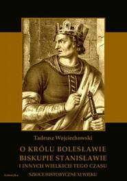 okładka O królu Bolesławie, biskupie Stanisławie i innych wielkich tego czasu. Szkice historyczne jedenastego wieku, Ebook   Tadeusz  Wojciechowski