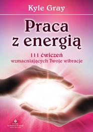 okładka Praca z energią. 111 ćwiczeń wzmacniających Twoje wibracje, Ebook   Kyle Gray