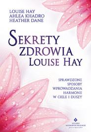 okładka Sekrety zdrowia Louise Hay. Sprawdzone sposoby wprowadzania harmonii w ciele i duszy, Ebook | Louise Hay, Ahlea Khadro, Heather Dane