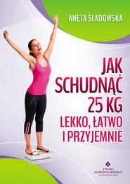 okładka Jak schudnąć 25 kg lekko, łatwo i przyjemnie, Ebook | Śladowska Aneta