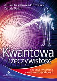 okładka Kwantowa rzeczywistość. Naukowe wyjaśnienie zjawisk nadprzyrodzonych, Ebook   dr Danuta Adamska-Rutkowska