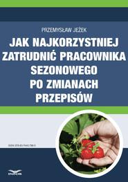 okładka Jak najkorzystniej zatrudnić pracownika sezonowego po zmianach przepisów, Ebook | Przemysław Jeżek