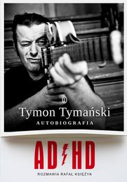 okładka ADHD. Autobiografia, Ebook | Tymon Tymański, Rafał Księżyk