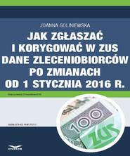 okładka Jak zgłaszać i korygować w ZUS dane zleceniobiorców po zmianach od 1 stycznia 2016 r., Ebook | Joanna Goliniewska