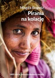 okładka Pirania na kolację. 1405 dni w podróży dookoła świata, Ebook | Magda Bogusz