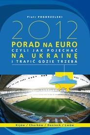okładka 2012 PORAD NA EURO. czyli jak pojechać na Ukrainę i trafić gdzie trzeba, Ebook   Piotr Pogorzelski