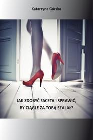 okładka Jak zdobyć faceta i sprawić. by ciągle za Tobą szalał, Ebook | Katarzyna Górska