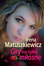 okładka Gry nie tylko miłosne, Ebook | Irena Matuszkiewicz