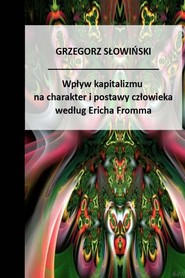 okładka Wpływ kapitalizmu na charakter i postawy człowieka według Ericha Fromma, Ebook | Grzegorz Słowiński