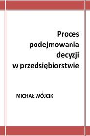 okładka Proces podejmowania decyzji w przedsiębiorstwie, Ebook | Michał Wójcik