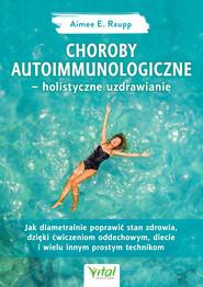 okładka Choroby autoimmunologiczne – holistyczne uzdrawianie. Jak diametralnie poprawić stan zdrowia, dzięki ćwiczeniom oddechowym, diecie i wielu innym prostym technikom, Ebook | Raupp  Aimée