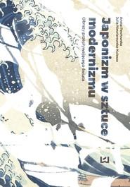 okładka Japonizm w sztuce modernizmu, Ebook | Aneta Pawłowska, Julia Niewiarowska-Kulesza