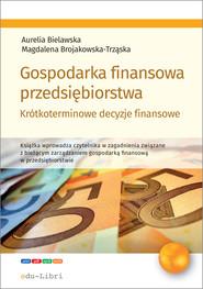 okładka Gospodarka finansowa przedsiębiorstwa. Krótkoterminowe decyzje finansowe, Ebook | Aurelia Bielawska, Magdal Brojakowska-Trząska
