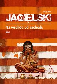 okładka Na wschód od zachodu, Ebook | Wojciech Jagielski