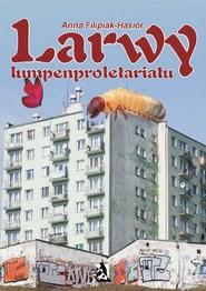 okładka Larwy lumpenproletariatu, Ebook | Anna Filipiak-Hasior