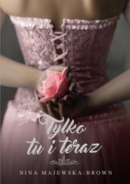 okładka Tylko tu i teraz, Ebook | Nina Majewska-Brown
