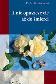okładka I nie opuszczę Cię aż do śmierci, Ebook | Ks. Jan Śledzianowski