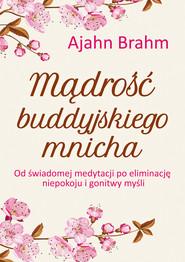 okładka Mądrość buddyjskiego mnicha. Od świadomej medytacji po eliminację niepokoju i gonitwy myśli, Ebook   Brahm Ajahn