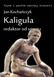 okładka Kaligula - redaktor od sportu, Ebook | Jan Kochańczyk