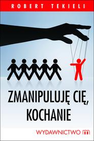 okładka Zmanipuluję cię. kochanie, Ebook | Robert Tekieli