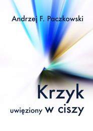 okładka Krzyk uwięziony w ciszy, Ebook | Andrzej F.  Paczkowski