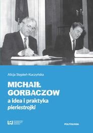 okładka Michaił Gorbaczow a idea i praktyka pieriestrojki, Ebook | Alicja Stępień-Kuczyńska