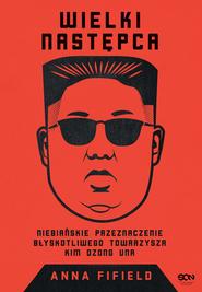 okładka Wielki Następca. Niebiańskie przeznaczenie błyskotliwego towarzysza Kim Dzong Una, Ebook   Anna Fifield