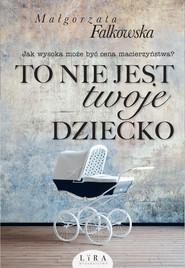 okładka To nie jest twoje dziecko, Ebook | Małgorzata Falkowska