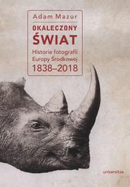 okładka Okaleczony świat. Historie fotografii Europy Środkowej 1838–2018, Ebook   Mazur Adam