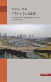 okładka Pytania o miejsce. Sondowanie topografii literackich XX i XXI wieku, Ebook   Dutka Elżbieta