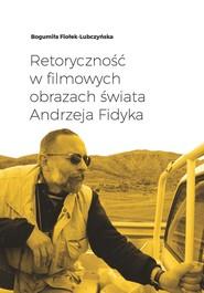 okładka Retoryczność w filmowych obrazach świata Andrzeja Fidyka, Ebook | Ludmiła Fiołek-Lubczyńska
