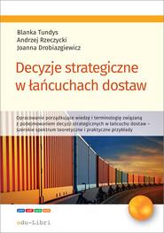 okładka Decyzje strategiczne w łańcuchach dostaw, Ebook | Tundys Blanka, Andrzej Rzeczycki, Joanna Drobiazgiewicz