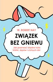 okładka Związek bez gniewu. Jak przerwać błędne koło kłótni, dąsów i cichych dni, Ebook | W. Robert Nay