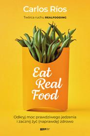 okładka Eat Real Food. Odkryj moc prawdziwego jedzenia i zacznij żyć (naprawdę) zdrowo, Ebook | Carlos Rios