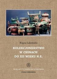 okładka Kolekcjonerstwo w Chinach do XII wieku n. e., Ebook | Bogna  Łakomska