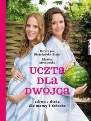 okładka Uczta dla dwojga. Zdrowa dieta dla mamy i dziecka., Ebook | Monika  Mrozowska, Katarzyna  Błażejewska-Stuhr