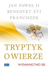 okładka Tryptyk o wierze, Ebook | Benedykt XVI, Jan Paweł II, Papież Franciszek