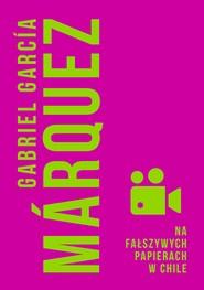 okładka Na fałszywych papierach w Chile, Ebook | Gabriel Garcia Marquez