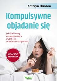 okładka Kompulsywne objadanie się. Jak dzięki mocy własnego mózgu uwolnić się od zaburzeń odżywiania, Ebook | Hansen Kathryn
