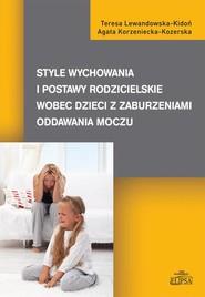 okładka Style wychowania i postawy rodzicielskie wobec dzieci z zaburzeniami oddawania moczu, Ebook | Teresa  Lewandowska-Kidoń, Agata  Korzeniecka-Kozerska