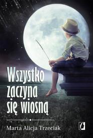 okładka Wszystko zaczyna się wiosną, Ebook | Marta Alicja  Trzeciak